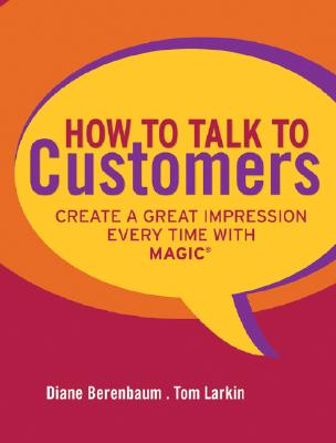 How to Talk to Customers: Create a Great Impression Every Time with MAGIC, Berenbaum, Diane; Larkin, Tom