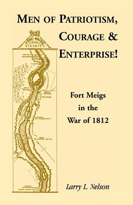 Image for Men of Patriotism, Courage & Enterprise! Fort Meigs in the War of 1812