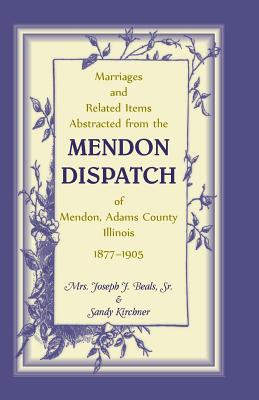 Image for Marriages and Related Items Abstracted from the Mendon Dispatch of Mendon, Adams County, Illinois, 1877-1905