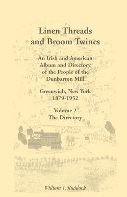 Image for Linen Threads and Broom Twines: An Irish and American Album and Directory of the People of the Dunbarton Mill, Greenwich, New York, 1879-1952 Volume 2