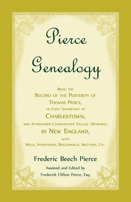 Image for Pierce Genealogy, Being The Record Of The Posterity Of Thomas Pierce, An Early Inhabitant Of Charlestown, And Afterwards Charlestown Village (Woburn), In New England, With Wills, Inventories, Biographical Sketches, Etc.