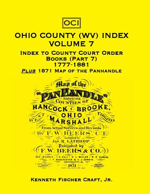 Image for Ohio County (West Virginia) Index, Volume 7: Index to County Court Order Books (Part 7) 1777-1881, Plus an 1871 Map of the Panhandle