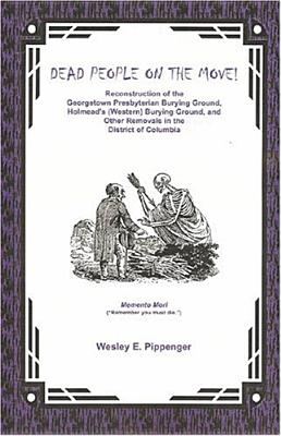 Image for Dead People on the Move: Reconstruction of the Georgetown Presbyterian Burying Ground, Holmead's (Western) Burying Ground, and other Removals in the District of Columbia