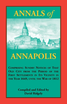 Image for Annals of Annapolis: Comprising Sundry Notices of That Old City from the Period of the First Settlements in its Vicinity in the Year 1649, until the War of 1812: Together with Various Incidents in the History of Maryland Derived from Early Records, Public Documents, and Other Sources: With an Appendix, Containing a Number of Letters from General Washington and Other Distinguished Persons, Which Letters Have Never Been Published Before