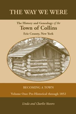The Way We Were, The History and Genealogy of the Town of Collins: Becoming a Town - Volume One, Pre-Historical Through 1852, Munro, Charlie; Munro, Linda