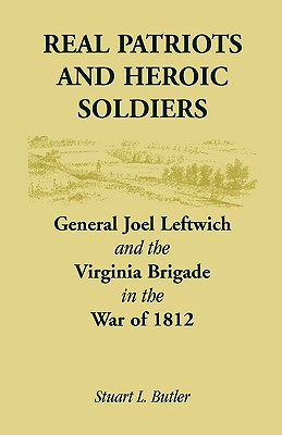 Image for Real Patriots and Heroic Soldiers: Gen. Joel Leftwich and the Virginia Brigade in the War of 1812