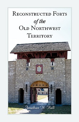 Reconstructed Forts of the Old Northwest Territory, Jonathan Hall
