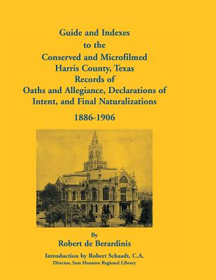 Image for Guide and Indexes to the Conserved and Microfilmed Harris County, Texas Records of Oaths and Allegiance, Declarations of Intent, and Final Naturalizations, 1886-1906
