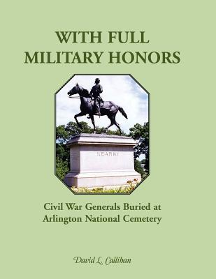 With Full Military Honors: Civil War Generals Buried at Arlington National Cemetery, Callihan, David L.