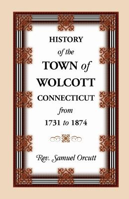 Image for History of the Town of Wolcott, Connecticut, From 1731 to 1874, with an Account of the Centernary Meeting, September 10th and 11th, 1873; and with the Genealogies of the Families of the Town