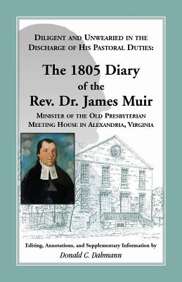 Image for Diligent and Unwearied in the Discharge of His Pastoral Duties: The 1805 Diary of the Rev. Dr. James Muir, Minister of the Old Presbyterian Meeting House in Alexandria, Virginia