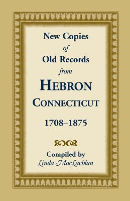 Image for New Copies of Old Records from Hebron, Connecticut, 1708-1875: Featuring Town Death Records, 1796-1860, not filmed by any library or indexed by Barbour; An 1886 manuscript by Will J. Warner, including all the early Gillead Church Records and other historical material; Births, Marriages and Deaths, 1847-1870, an unrecognized volume of vital records in the Hebron Town Clerk's Office; and Completing the Barbour Collection for Hebron