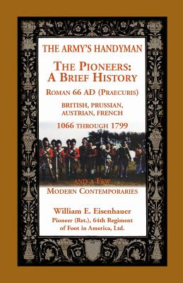 Image for The Army's Handymen: The Pioneers, A Brief History. Roman 66AD (Praecuria), British-Prussian-Austrian-French, 1066 through 1799 and a few Modern Comtempories