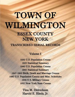 Image for Town of Wilmington, Essex County, New York, Transcribed Serial Records: Volume 5. 1830 U.S. Population Census, 1835 Statistical Summary, 1840 U.S. Population Census, 1845 Statistical Summary, 1847-1849 Birth, Death and Marriage Census, 1880 U.S. Population Census & Misc Schedules, 1890 U.S. Military Census, 1892 N.Y. State Census