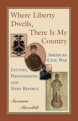 Where Liberty Dwells, There Is My Country: American Civil War Letters, Photographs and News Reports, Meredith, Suzanne