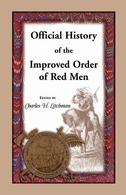 Image for Official History of the Improved Order of Red Men. Compiled under Authority from the Great Council of the United States by Past Great Incohonees George W. Lindsay of Maryland, Charles C. Conley of Pennsylvania, Charles H. Litchman of Massachusetts