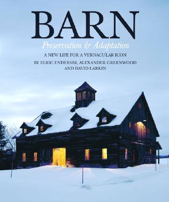 Barn: Preservation & Adaptation The Evolution of a Vernacular Icon, Endersby, Elric; Greenwood, Alexander; Larkin, David [Editor]