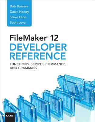 FileMaker 12 Developers Reference: Functions, Scripts, Commands, and Grammars, Bowers, Bob; Lane, Steve; Love, Scott; Heady, Dawn