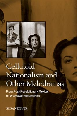 Image for Celluloid Nationalism and Other Melodramas: From Post-Revolutionary Mexico to Fi