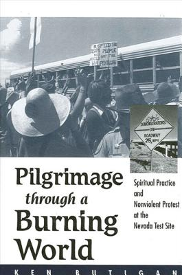 Image for Pilgrimage Through a Burning World: Spiritual Practice and Nonviolent Protest at the Nevada Test Site