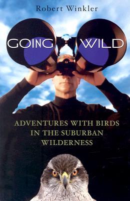 Going Wild: Adventures with Birds in the Suburban Wilderness, Winkler, Robert