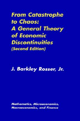 From Catastrophe to Chaos: A General Theory of Economic Discontinuities: Volume I: Mathematics, Microeconomics, Macroeconomics, and Finance (Mathematics, Microeconomics and Finance) (v. 1), Rosser, J. Barkley