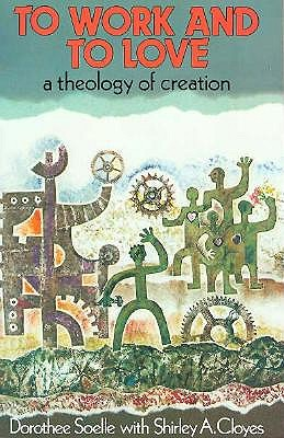 To Work and to Love: A Theology of Creation, Dorothee Soelle, Shirley Cloyes