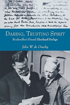 Daring, Trusting Spirit: Bonhoeffer's Friend Eberhard Bethge, De Gruchy, John W.