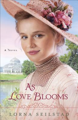 As Love Blooms: A Novel (The Gregory Sisters), Seilstad, Lorna
