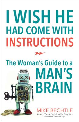 Image for I Wish He Had Come with Instructions: The Woman's Guide to a Man's Brain