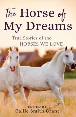 Image for The Horse of My Dreams: True Stories of the Horses We Love