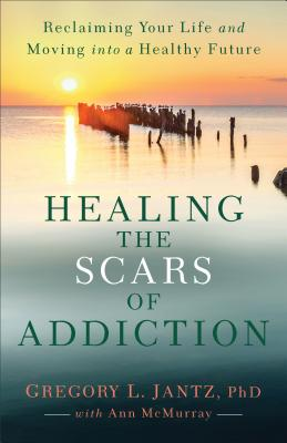 Image for Healing the Scars of Addiction: Reclaiming Your Life and Moving into a Healthy Future