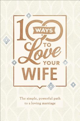 Image for 100 Ways to Love Your Wife: The Simple, Powerful Path to a Loving Marriage