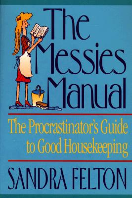 The Messies Manual: The Procrastinator's Guide to Good Housekeeping, Felton, Sandra