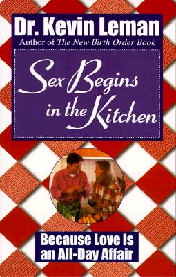 Image for Sex Begins in the Kitchen: Because Love Is an All-Day Affair
