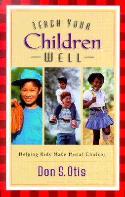 Teach Your Children Well : Helping Kids Make Moral Choices, Otis, Don S.