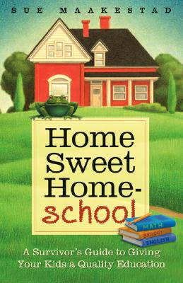 Image for Home Sweet Home-School: A Survivor's Guide to Giving Your Kids a Quality Education