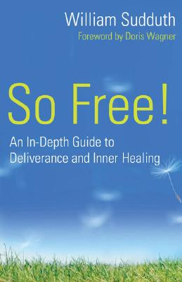 So Free!: An In-Depth Guide to Deliverance and Inner Healing, William Sudduth