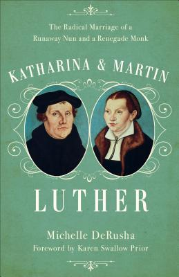 Image for Katharina and Martin Luther: The Radical Marriage of a Runaway Nun and a Renegade Monk