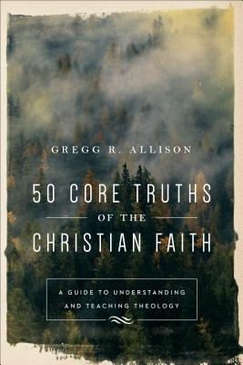 Image for 50 Core Truths of the Christian Faith: A Guide to Understanding and Teaching Theology