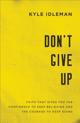 Image for Don't Give Up: Faith That Gives You the Confidence to Keep Believing and the Courage to Keep Going