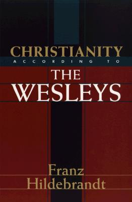 Christianity According to the Wesleys: The Harris Franklin Rall Lectures, 1954, Delivered at Garrett Biblical Institute, Evanston, Illinois, Franz Hildebrandt