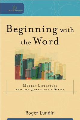 Image for Beginning with the Word: Modern Literature and the Question of Belief (Cultural Exegesis)
