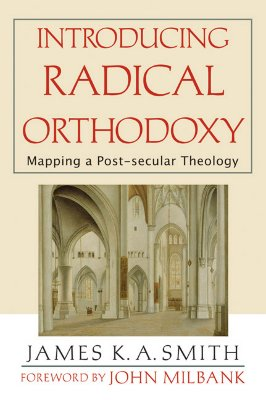 Introducing Radical Orthodoxy : Mapping A Post-secular Theology, JAMES K. SMITH A., JOHN MILBANK