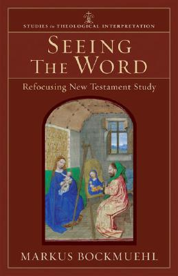 Seeing the Word: Refocusing New Testament Study (Studies in Theological Interpretation), Markus Bockmuehl