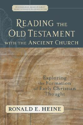 Reading the Old Testament with the Ancient Church: Exploring the Formation of Early Christian Thought (Evangelical Ressourcement: Ancient Sources for the Churchs Future), RONALD E. HEINE