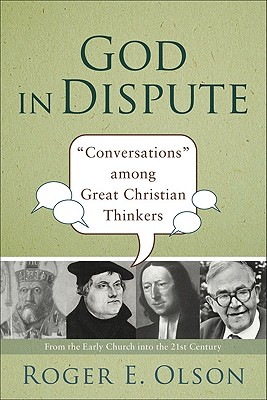 God in Dispute: 'Conversations' among Great Christian Thinkers, Roger Olson