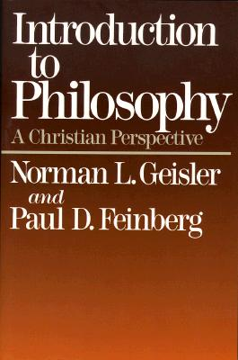 Introduction to Philosophy : A Christian Perspective, NORMAN L. GEISLER, PAUL D. FEINBERG