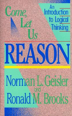 Come, Let Us Reason: An Introduction to Logical Thinking, Geisler, Norman L.; Brooks, Ronald M.