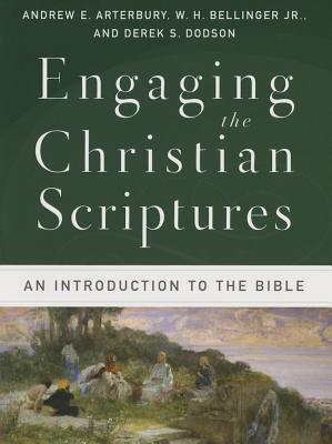 Engaging the Christian Scriptures: An Introduction to the Bible, Andrew E. Arterbury,W. H. Jr. Bellinger,Derek S. Dodson